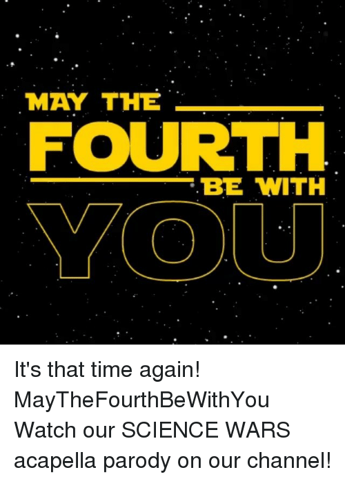 acapella: MAY THE  FOURTH  BE WITH  YOU It's that time again! MayTheFourthBeWithYou Watch our SCIENCE WARS acapella parody on our channel!
