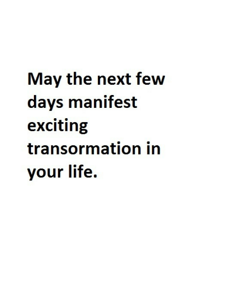 manifest: May the next few  days manifest  exciting  transormation in  your life.