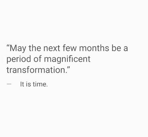 "transformation: ""May the next few months be a  period of magnificent  transformation.""  - It is time."