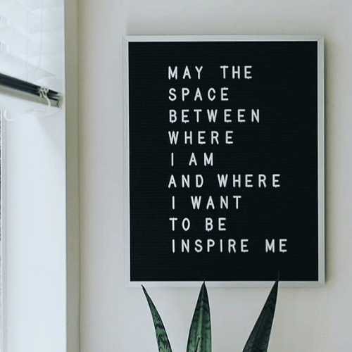 inspire: MAY THE  SPACE  BETWEEN  WHERE  I A M  AND WHERE  I WANT  TO BE  INSPIRE ME