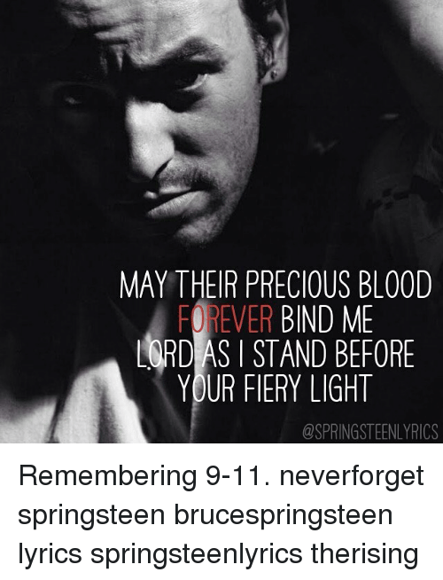 Bruce Springsteen Lyrics: MAY THEIR PRECIOUS BLOOD  FOREVER BIND ME  LARD AS I STAND BEFORE  YOUR FIERY LIGHT  @SPRINGSTEENLYRICS Remembering 9-11. neverforget springsteen brucespringsteen lyrics springsteenlyrics therising