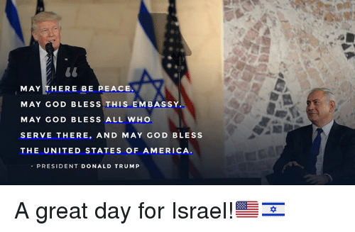 embassy: MAY THERE BE PEACE  MAY GOD BLESS THIS EMBASSY  MAY GOD BLESS ALL WHO  SERVE THERE, AND MAY GOD BLESS  THE UNITED STATES OF AMERICA  PRESIDENT DONALD TRUM P A great day for Israel!🇺🇸🇮🇱