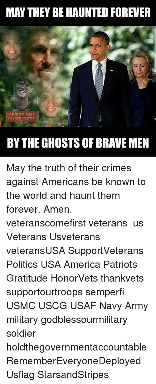 Crime, Memes, and Soldiers: MAY THEY BEHAUNTED FOREVER  VETERANS  COME FIRST  BY THE GHOSTS OF BRAVE MEN May the truth of their crimes against Americans be known to the world and haunt them forever. Amen. veteranscomefirst veterans_us Veterans Usveterans veteransUSA SupportVeterans Politics USA America Patriots Gratitude HonorVets thankvets supportourtroops semperfi USMC USCG USAF Navy Army military godblessourmilitary soldier holdthegovernmentaccountable RememberEveryoneDeployed Usflag StarsandStripes