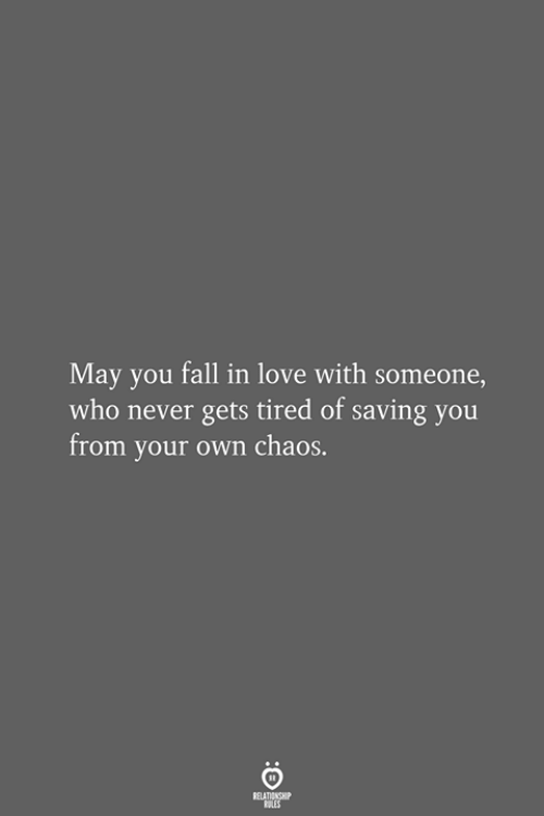 you fall in love: May you fall in love with someone,  who never gets tired of saving you  from your own chaos.  RELATIONSHIP  LES