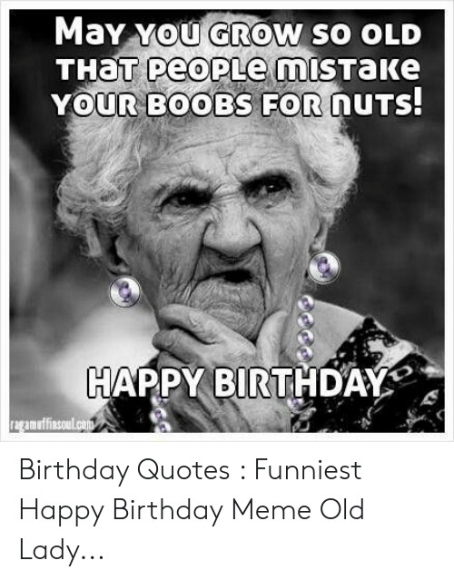 Old Lady Meme: May You GROW So OLD  YOUR BOOBS FOR  DUTS  HAPPY BIRTHDAY  amuffinsoul.can Birthday Quotes : Funniest Happy Birthday Meme Old Lady...