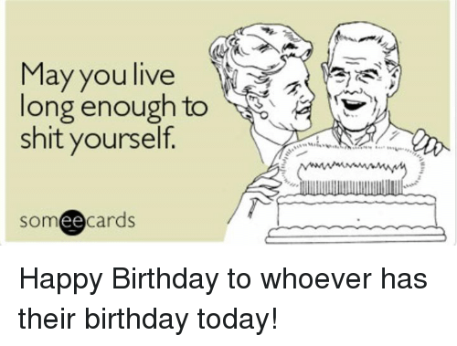 Funny Birthday Memes For Yourself : May you live long enough to shit yourself someecards happy