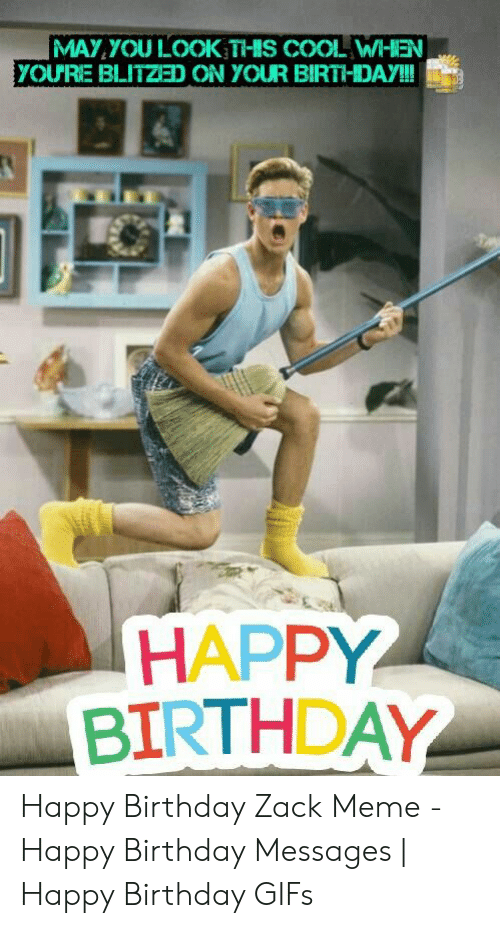 Happy Birthday Rachel Meme: MAY YOU LOOK THIS COOL WHEN  YOURE BLITZED ON YOUR BIRTHDAY!!!  HAPPY  BIRTHDAY Happy Birthday Zack Meme - Happy Birthday Messages | Happy Birthday GIFs