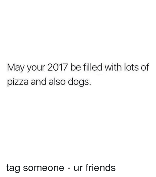 dog tags: May your 2017 be filled with lots of  pizza and also dogs. tag someone - ur friends