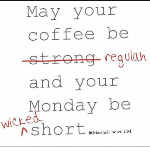 Masshole: May your  coffee be  regulah  strop  and your  Monday be  Wicke  (a Masshole bored'UM