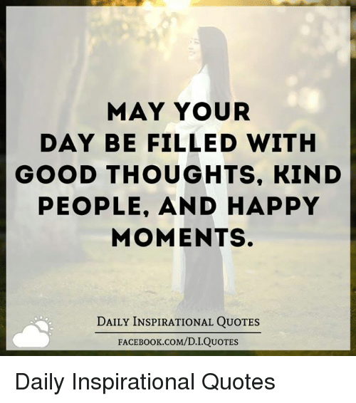 Happy Days Quotes Inspirational: MAY YOUR DAY BE FILLED WITH GOOD THOUGHTS KIND PEOPLE AND