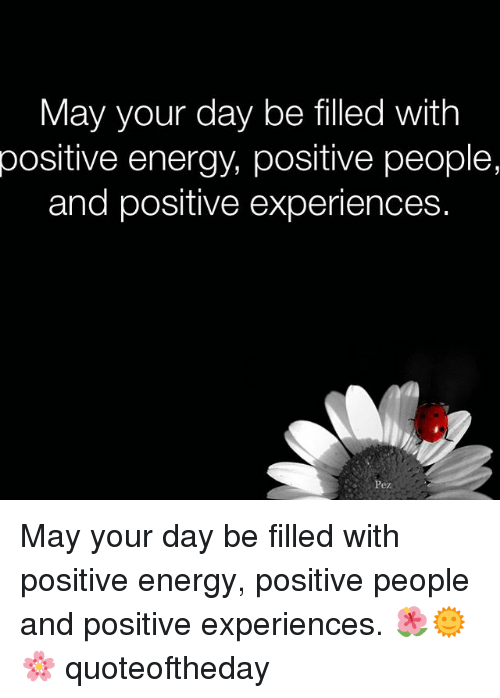 Energy, Memes, and 🤖: May your day be filled with  positive energy, positive people,  and positive experiences.  Pez May your day be filled with positive energy, positive people and positive experiences. 🌺🌞🌸 quoteoftheday