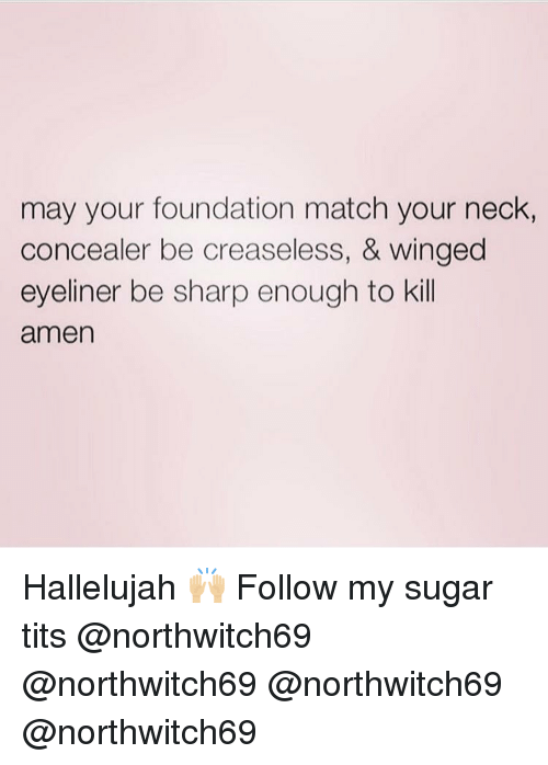 Hallelujah: may your foundation match your neck,  concealer be creaseless, & winged  eyeliner be sharp enough to kill  amen Hallelujah 🙌🏼 Follow my sugar tits @northwitch69 @northwitch69 @northwitch69 @northwitch69