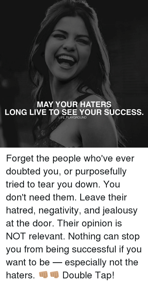 Relevancy: MAY YOUR HATERS  LONG LIVE TO SEE YOUR SUCCESS.  LIFE PLAYGROUND Forget the people who've ever doubted you, or purposefully tried to tear you down. You don't need them. Leave their hatred, negativity, and jealousy at the door. Their opinion is NOT relevant. Nothing can stop you from being successful if you want to be — especially not the haters. 👊🏽👊🏽 Double Tap!
