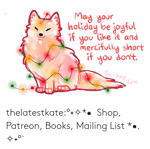 latest: May your.  holiday be joyful  if  you like it and  mercifully short  if  you don't.  the Latest  Kate thelatestkate:°˖✧*•  Shop, Patreon, Books, Mailing List *•. ✧˖°`