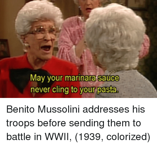 mussolini: May your marinara sauce  never cling to vour pasta  o your pasta Benito Mussolini addresses his troops before sending them to battle in WWII, (1939, colorized)