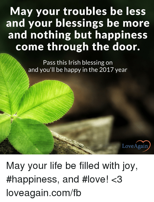 Irish, Memes, and Joyful: May your troubles be less  and your blessings be more  and nothing but happiness  come through the door.  Pass this Irish blessing on  and you'll be happy in the 2017 year  Love Again May your life be filled with joy, #happiness, and #love! <3 loveagain.com/fb