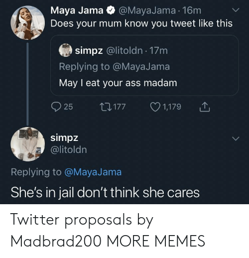 maya: Maya Jama @MayaJama 16m  Does your mum know you tweet like this  simpz @litoldn 17m  Replying to @MayaJama  May I eat your ass madam  25  1,179  LI177  simpz  @litoldn  Replying to @MayaJama  She's in jail don't think she cares Twitter proposals by Madbrad200 MORE MEMES