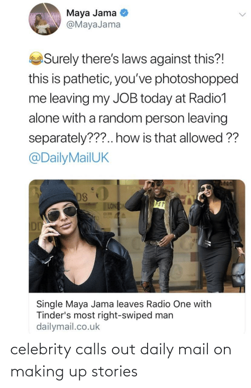 dailymail.co.uk: Maya Jama  @MayaJama  Surely there's laws against this?!  this is pathetic, you've photoshopped  me leaving my JOB today at Radio1  alone with a random person leaving  separately???.. how is that allowed ??  @DailyMailUK  DS  LONON  DDN  KADIO  DD  Single Maya Jama leaves Radio One with  Tinder's most right-swiped man  dailymail.co.uk celebrity calls out daily mail on making up stories