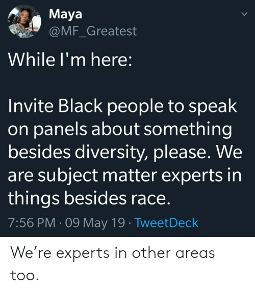 Diversity: Maya  @MF_Greatest  While I'm here:  Invite Black people to speak  on panels about something  besides diversity, please. We  are subject matter experts in  things besides race.  7:56 PM 09 May 19 TweetDeck We're experts in other areas too.