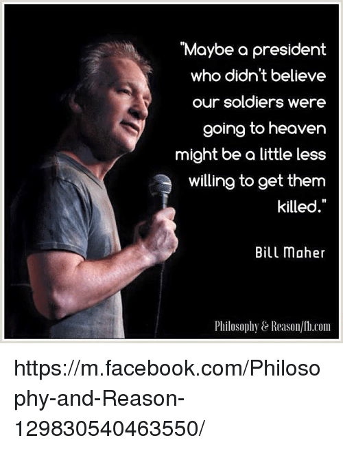 """Bill Maher: """"Maybe a president  who didn't believe  our soldiers were  going to heaven  might be a little less  willing to get them  killed  Bill maher  Philosophy e Reason/Th.com https://m.facebook.com/Philosophy-and-Reason-129830540463550/"""