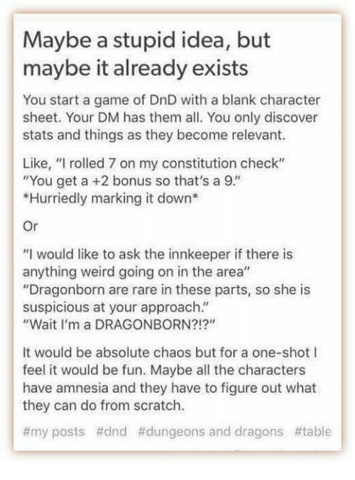 """Suspicious: Maybe a stupid idea, but  maybe it already exists  You start a game of DnD with a blank character  sheet. Your DM has them all. You only discover  stats and things as they become relevant.  Like, """"I rolled 7 on my constitution check""""  You get a +2 bonus so that's a  9""""  *Hurriedly marking it down  Or  """"I would like to ask the innkeeper if there is  anything weird going on in the area""""  """"Dragonborn are rare in these parts, so she is  suspicious at your approach.  """"Wait I'm a DRAGONBORN?!?""""  It would be absolute chaos but for a one-shot l  feel it would be fun. Maybe all the characters  have amnesia and they have to figure out what  they can do from scratch.  t my posts #dnd #dungeons and dragons table"""