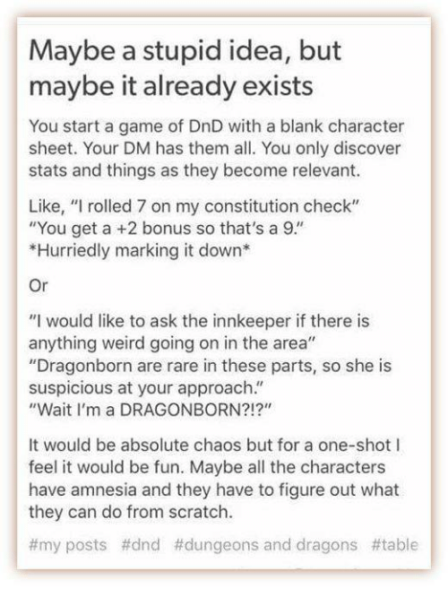 """Suspicious: Maybe a stupid idea, but  maybe it already exists  You start a game of DnD with a blank character  sheet. Your DM has them all. You only discover  stats and things as they become relevant.  Like, """"I rolled 7 on my constitution check""""  """"You get a +2 bonus so that's a 9.""""  *Hurriedly marking it down*  Or  """"I would like to ask the innkeeper if there is  anything weird going on in the area""""  Dragonborn are rare in these parts, so she is  suspicious at your approach.""""  """"Wait I'm a DRAGONBORN?!?""""  It would be absolute chaos but for a one-shot I  feel it would be fun. Maybe all the characters  have amnesia and they have to figure out what  they can do from scratch.  #my posts #dnd #dungeons and dragons"""