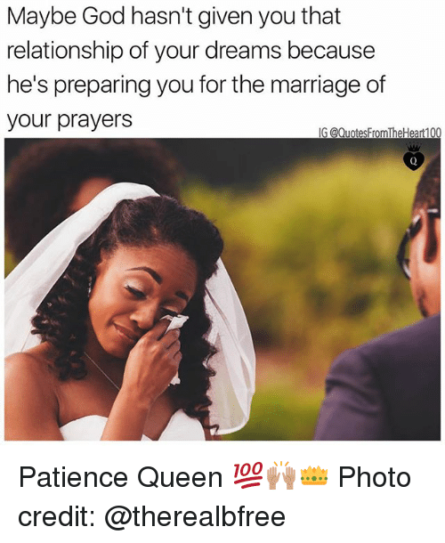 God, Marriage, and Memes: Maybe God hasn't given you that  relationship of your dreams because  he's preparing you for the marriage of  your prayers  G @QuotesFromTheHeart1 Patience Queen 💯🙌🏽👑 Photo credit: @therealbfree