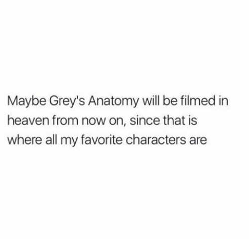 Heaven, Memes, and Grey's Anatomy: Maybe Grey's Anatomy will be filmed in  heaven from now on, since that is  where all my favorite characters are