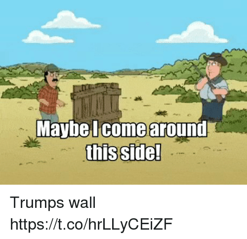 Trumps Wall: Maybe I come around  this side! Trumps wall https://t.co/hrLLyCEiZF