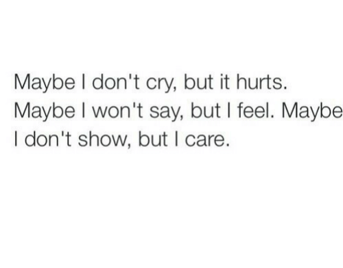 Dont Cry: Maybe I don't cry, but it hurts.  Maybe I won't say, but I feel. Maybe  I don't show, but I care.