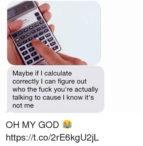 Oh My Gods: Maybe if calculate  correctly I can figure out  who the fuck you're actually  talking to cause I know it's  not me OH MY GOD 😂 https://t.co/2rE6kgU2jL