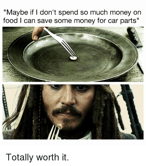 """Food, Memes, and Money: """"Maybe if I don't spend so much money on  food I can save some money for car parts"""" Totally worth it."""