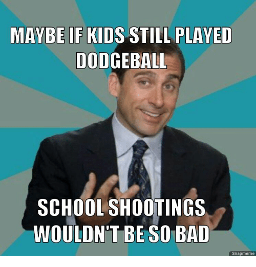 Bad, Dodgeball, and School: MAYBE IF KIDS STILL PLAVED  DODGEBALL  SCHOOL SHOOTINGS  WOULDN'T BE SO BAD  Snapmeme