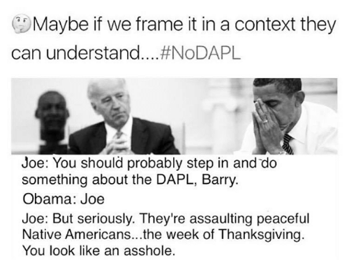 barry obama: Maybe if we frame it in a context they  can understand  ...#NoDAPL  Joe: You should probably step in and do  something about the DAPL, Barry.  Obama: Joe  Joe: But seriously. They're assaulting peaceful  Native Americans...the week of Thanksgiving.  You look like an asshole.