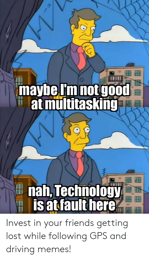 Driving Memes: 'maybe Im not good  at multitasking  nah, Technology  is at fault here  44-1 Invest in your friends getting lost while following GPS and driving memes!