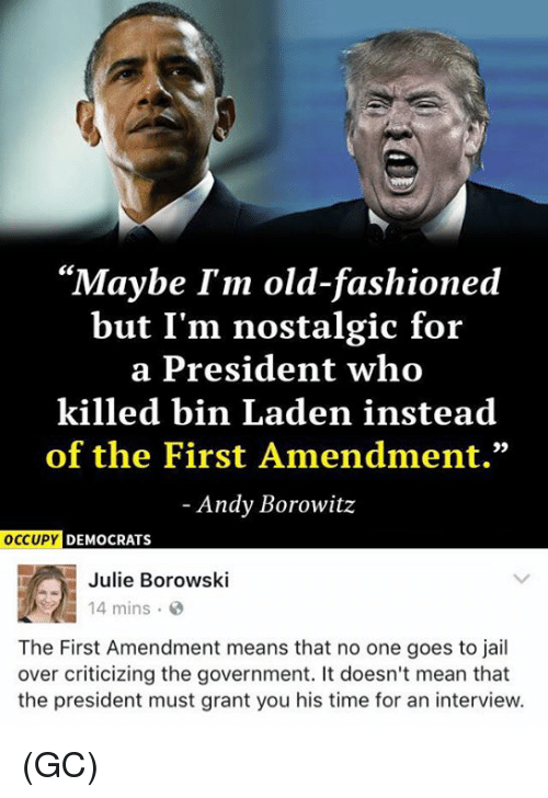 "goe: ""Maybe I'm old-fashioned  but I'm nostalgic for  a President who  killed bin Laden instead  of the First Amendment.""  Andy Borowitz  OCCUPY  DEMOCRATS  Julie Borowski  14 mins  The First Amendment means that no one goes to jail  over criticizing the government. It doesn't mean that  the president must grant you his time for an interview. (GC)"