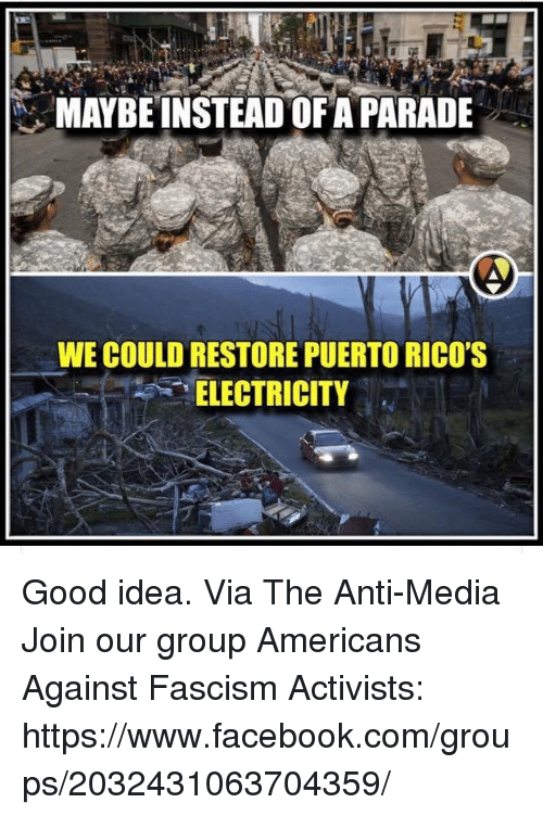 "Anti Media: MAYBE INSTEAD OF A PARADE  WE COULD RESTORE PUERTO RICO'S  ""ELECTRICITY Good idea.  Via The Anti-Media Join our group Americans Against Fascism Activists: https://www.facebook.com/groups/2032431063704359/"