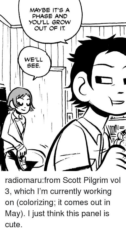 pilgrim: MAYBE IT'S A  PHASE AND  YOU'LL GROW  OUT OF IT  WE'LL radiomaru:from Scott Pilgrim vol 3, which I'm currently working on (colorizing; it comes out in May). I just think this panel is cute.