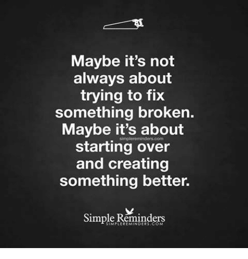 Relationships, Simple, and Overeating: Maybe it's not  always about  trying to fix  something broken.  Maybe it's about  starting over  and creating  something better.  Simple Reminders