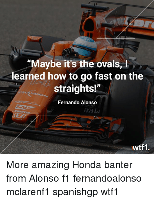 """Honda: """"Maybe it's the ovals,  learned how to go fast on the  straights!""""  Fernando Alonso  wtf1 More amazing Honda banter from Alonso f1 fernandoalonso mclarenf1 spanishgp wtf1"""