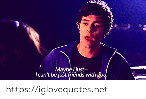 Just Friends: Maybe l just  Tcan't be just friends withyou. https://iglovequotes.net