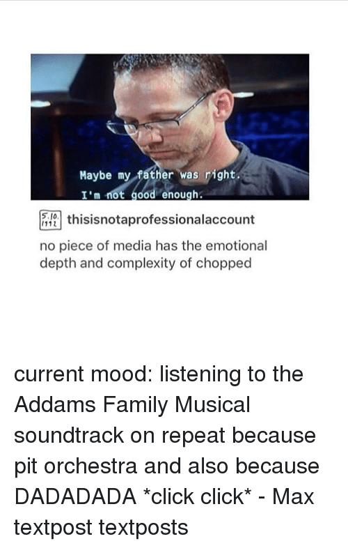 addams family: Maybe my father was right  I'm not good enough.  thisisnotaprofessionalaccount  no piece of media has the emotional  depth and complexity of chopped current mood: listening to the Addams Family Musical soundtrack on repeat because pit orchestra and also because DADADADA *click click* - Max textpost textposts