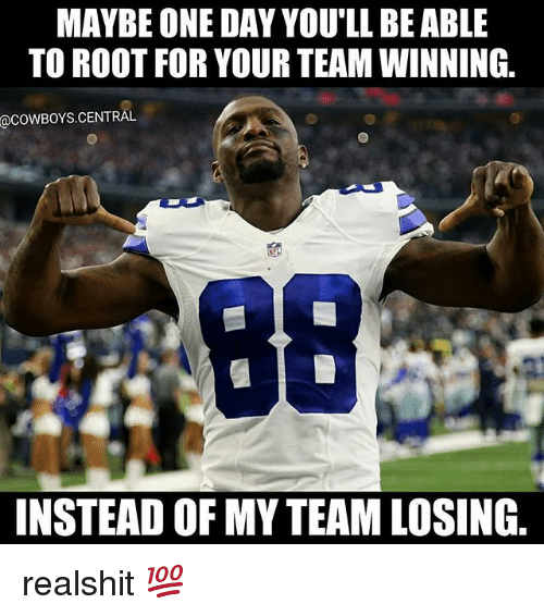 Dallas Cowboys, Memes, and 🤖: MAYBE ONE DAY YOU'LL BE ABLE  TO ROOT FOR YOUR TEAM WINNING.  @COWBOYS.CENTRAL  INSTEAD OF MY TEAM LOSING. realshit 💯
