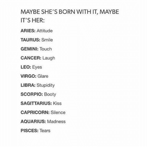 Funny: MAYBE SHE'S BORN WITH IT, MAYBE  IT'S HER  ARIES: Attitude  TAURUS: Smile  GEMINI: Touch  CANCER  Laugh  LEO  Eyes  VIRGO: Glare  LIBRA: Stupidity  SCORPIO: Booty  SAGITTARIUS: Kiss  CAPRICORN: Silence  AQUARIUS: Madness  PISCES  Tears