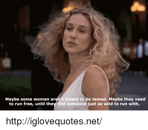 tamed: Maybe some women aren't meant to be tamed. Maybe they need  to run free, until they find someone just as wild to run with. http://iglovequotes.net/