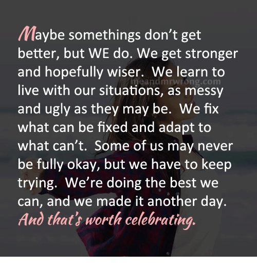 Memes, Ugly, and Best: Maybe somethings don't get  better, but WE do. We get stronger  and hopefully wiser. We learn to  neandmnwrong.com  live with our situations, as messy  and ugly as they may be. We fix  what can be fixed and adapt to  what can't. Some of us may never  be fully okay, but we have to keep  trying. We're doing the best we  can, and we made it another day.  And that worth celebrating