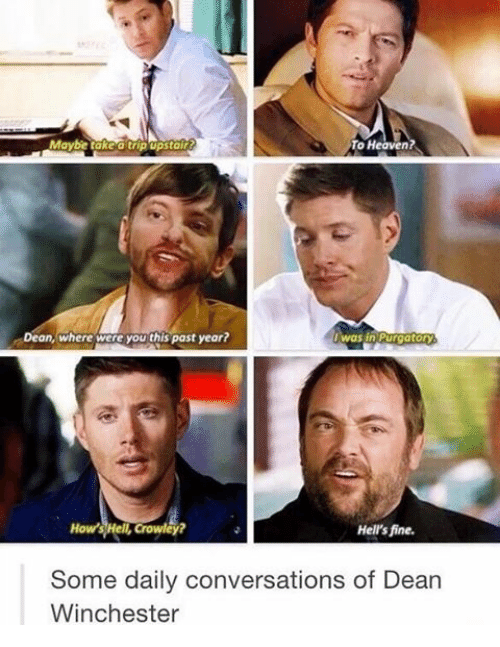 Heaven, Memes, and 🤖: Maybe take a tripupstair  To Heaven?  Dean, where were you this past year?  was in Purgatory  How's Hel Crowley?  Hell's fine.  Some daily conversations of Dean  Winchester