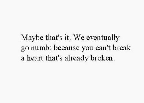 that's it: Maybe that's it. We eventually  go numb: because you can't break  a heart that's already broken