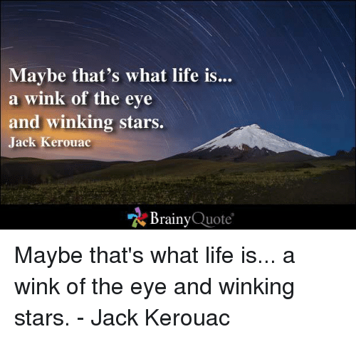 Life, Memes, and Stars: Maybe that's what life is  a wink of the eye  and winking stars.  Jack Kerouac  Brainy  Quote Maybe that's what life is... a wink of the eye and winking stars. - Jack Kerouac