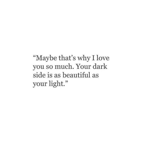 "i love you so much: ""Maybe that's why I love  you so much. Your dark  side is as beautiful as  your light."""